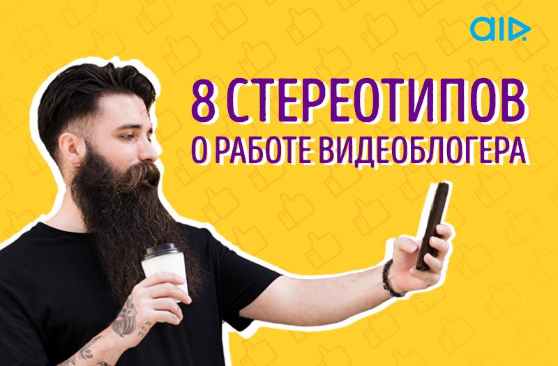 8 стереотипов в работе видеоблогера